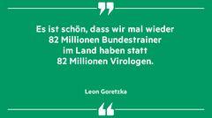 """""""Es ist schön, dass wir Mal wieder 80 Millionen Bundestrainer im Land haben statt 80 Millionen Virologen"""", Leon Goretzka"""