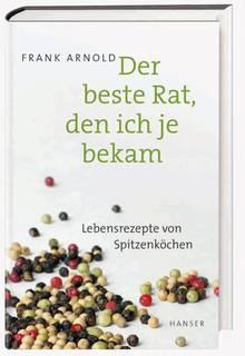 Mehr Lebensrezepte von Spitzenköchen finden Sie hier: Der beste Rat, den ich je bekam. Von Frank Arnold. Hanser Verlag. 288 Seiten. 16 Euro.