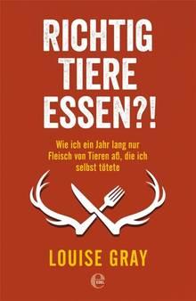 Richtig Tiere essen?! Wie ich ein Jahr lang nur Fleisch von Tieren aß, die ich selbst tötete. Von Louise Gray. Edel-Verlag. 352 Seiten. 19,95 Euro.