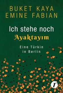 Buch-Cover, dunkelgrün: Buket Kaya und Emine Fabian. Ich stehe noch - Ayaktayim. Eine Türkin in Berlin