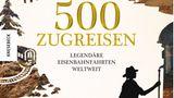 """Cover von """"500 Zugreisen- Legendäre Eisenbahnfahrten weltweit"""""""